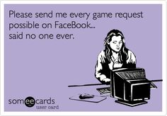 Please send me every game request possible on FaceBook... said no one ever.