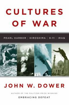 Cultures of War: Pearl Harbor, Hiroshima, 9-11, Iraq by John W. Dower