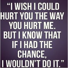 i wish i could hurt you the way you hurt me. but i know that if i had a chance, i would not do it. #quotes #relationship #motivational #life #love #message #spiritual #happy #lifequotes #motivationalquotes #notablequotes