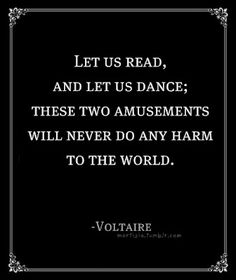 """""""Let us read, and let us dance; These two amusements will never do any harm to the world."""" ~ Voltaire"""