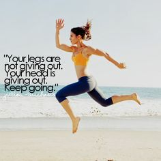 Your legs are not giving out. Your head is giving out. Keep going. Jillian Michaels.