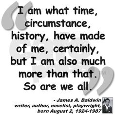 I am what time, circumstance, history, have made of me, certainly, but I am also much more than that. So are we all. - James A. Baldwin