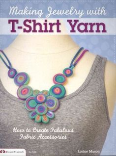 Making Jewelry with T-shirt Yarn: How to Create Fabulous Fabric Accessories by Lorine Mason - Author Lorine Mason shows how to cut up old T-shirts, pull the strips into rope-like loops, and braid them into unique necklaces, headbands, rings, bracelets and more.