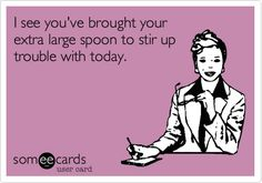 I see you've brought your extra large spoon to stir up trouble with today. | Workplace Ecard | someecards.com