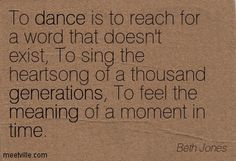To dance is to reach for a word that doesn't exist, To sing the heartsong of a thousand generations, To feel the meaning of a moment in time. Beth Jones