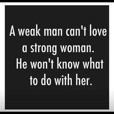 A weak man can't love a strong woman. He won't know what to do with her.