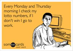 Funny Workplace Ecard: Every Monday and Thursday morning I check my lotto numbers, if I don't win I go to work.