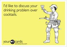 Funny Friendship Ecard: I'd like to discuss your drinking problem over cocktails.