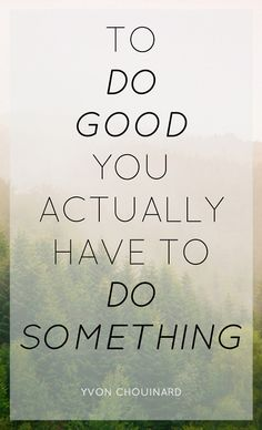 """To do good, you actually have to do something"" - Yvon Chouinard"
