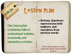 One lesson plan that covers writing algebraic expressions from written words. Contains links to instructional websites and videos, manipulatives and/or games, as well as free homework. Ready to teach from at a moment's notice! 6.EE.2a