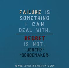 Failure is something I can deal with. Regret is not. -Jeremy Schoemaker