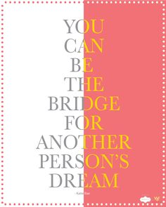 You can be a the bridge for another person's dream - Katie Rae