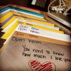I might die if someone did this for me...amazing idea. Open when you need to know how much I love you, open when you don't feel beautiful, open when you need a laugh, open when you miss me, open when you're mad at me, open when you need a date night, etc.    this is so cute!