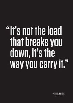 """""""It's not the load that breaks you down, it's the way you carry it."""" - Lena Horne #quotes"""