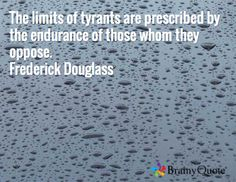 The limits of tyrants are prescribed by the endurance of those whom they oppose. Frederick Douglass