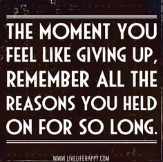 The moment you feel like giving up, remember all the reasons you held on for so long. by deeplifequotes, via Flickr