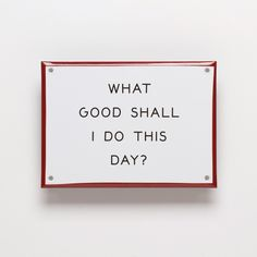 """""""What Good..."""" Enamel Steel Sign from Best Made Co. $28. (In his autobiography Benjamin Franklin outlined a """"Precept of Order, requiring that every part of his day should have its allotted time, and the first order of business in his precept was to ask himself simply, """"What good shall I do this day?"""")"""
