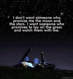 I don't want someone who promises me the moon and the stars. I want someone who promises to lay on the grass and watch them with me.
