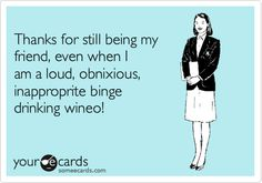 Thanks for still being my friend, even when I am a loud, obnixious, inapproprite binge drinking wineo!