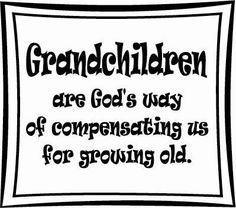 Grandchildren are compensation for growing old! ...