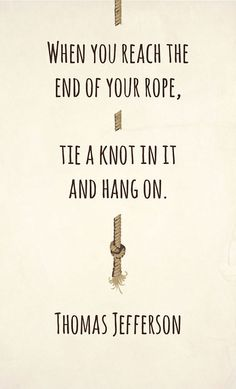 When you reach the end of your rope. Tie a know and Hang on. -Thomas Jefferson