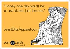 'Honey one day you'll be an ass kicker just like me.' beastEtteApparel.com.  #crossfit