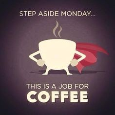 Step aside Monday, this is a job for Coffee!! :: Coffee to The Rescue:: I Love Coffee:: Coffee Lovers