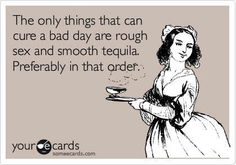 """...not every bad day... and sometimes it's """"tequila-rough sex-tequila"""", just sayin'"""