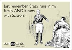 Just remember Crazy runs in my family AND it runs with Scissors!