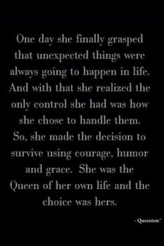 """One day she finally grasped that unexpected things were always going to happen in life. And with that, she realized the only control she had was how she chose to handle them. So, she made the decision to survive using courage, humor and grace. She was the Queen of her own life and the choice was hers."""