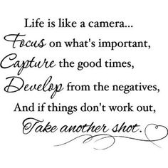 """""""Life is like a camera...Focus on what's important, Capture the good times, Develop from the negatives, and if things down work out, Take another shot."""""""