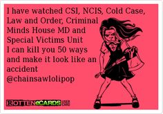 I have watched CSI, NCIS, Cold Case, Law and Order, Criminal  Minds House MD and Special Victims Unit I can kill you 50 ways and make it look like an  accident  @chainsawlolipop