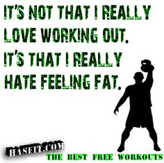 It's not that I really love working out. It's that I really hate feeling fat.