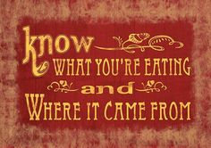 Know what you'e eating and where it came from...
