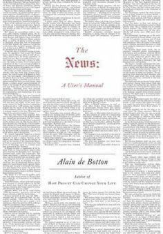 The News: A User's Manual by Alain de Botton.... the ultimate guide for our frenzied era, certain to bring calm, understanding and a measure of sanity to our daily (perhaps even hourly) interactions with the news machine.