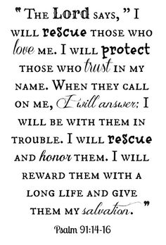 """The Lord says, """"I will rescue those who love me. I will protect those who trust in my name. When they call on me, I will answer; I will be with them in trouble. I will rescue and honor them. I will reward them with a long life and give them my salvation.""""(Psalm 91:14-16)"""