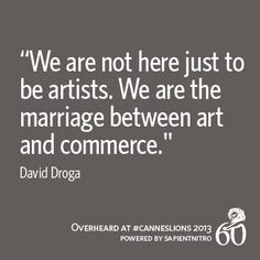 """""""We are not here just to be artists. We are the marriage between art and commerce."""" -David Droga 