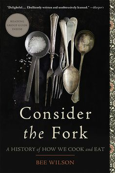 Consider the Fork: A History of How We Cook and Eat by Bee Wilson | Since prehistory, humans have braved sharp knives, fire, and grindstones to transform raw ingredients into something delicious—or at least edible. Tools shape what we eat, but they have also transformed how we consume, and how we think about, our food. This book is a wonderful and witty tour of the evolution of cooking around the world, revealing the hidden history of everyday objects we often take for granted.