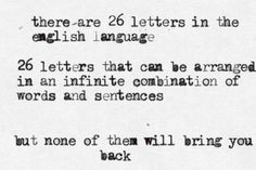There are 26 letters in the english language. 26 letters that can be arranged in an infinite combination of words and sentences, but none of them will bring you back.