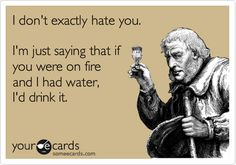 I don't exactly hate you. I'm just saying that if you were on fire and I had water, I'd drink it.