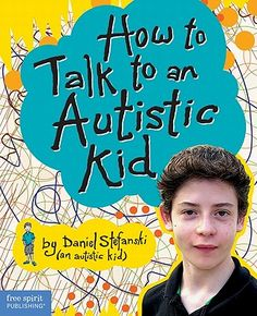 "Written By a 14 year old with autism- who better to tell us what is going on inside their minds & how they'd like us to reach out to them... ""How to Talk to an Autistic Kid"" by Daniel Stefanski"
