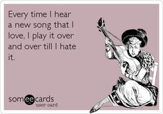 Every time I heara new song that Ilove, I play it overand over till I hate it.