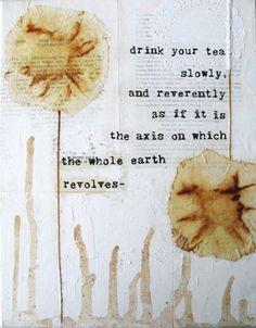 drink your tea your tea slowly and reverently as if it is the axis on which the whole earth revolves.