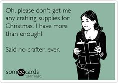 Oh, please don't get me any crafting supplies for Christmas. I have more than enough! Said no crafter, ever.