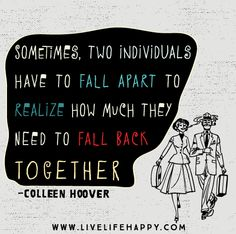 Sometimes, two individuals have to fall apart to realize how much they need to fall back together. -Colleen Hoover