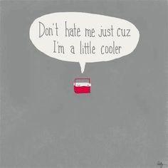Don't hate me just cuz I'm a little cooler.