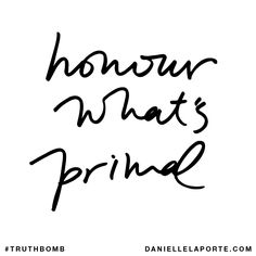 Honour what's primal. Subscribe: DanielleLaPorte.com #Truthbomb #Words #Quotes