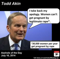 Also from the archives: Todd Akin, Asshole of the Day for July 10. Self-explanatory asshat.