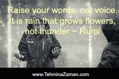 Raise your words, not voice. It is rain that grows flowers, not thunder ~ Rumi
