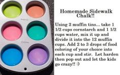 make your own chalk!   1/2 cup corn starch  1 1/2 cups of water  mix the two together  add food coloring to each one  let it harden in the muffin tins